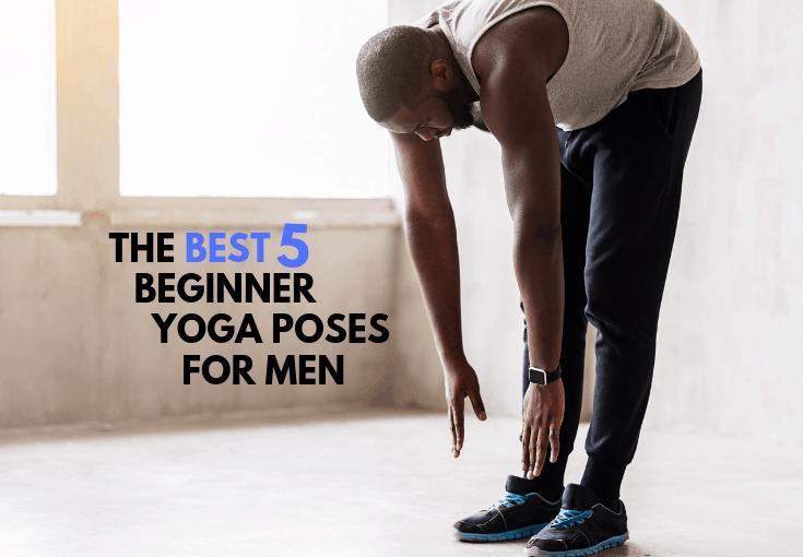 The Best 5 Yoga Poses For Men Just Starting Yogi Goals